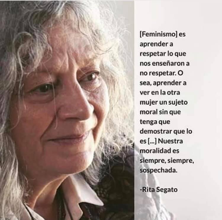 Rita Segato es una teórica social feminista argentina que ha desarrollado trabajos sobre el fenómeno de los feminicidios en América Latina y el Caribe, así como aportes importantes para entender los mandatos de masculinidad y la necropolítca. Recuperamos parte de su pensamiento sobre cómo deberían de configurarse hoy día las relaciones entre mujeres.